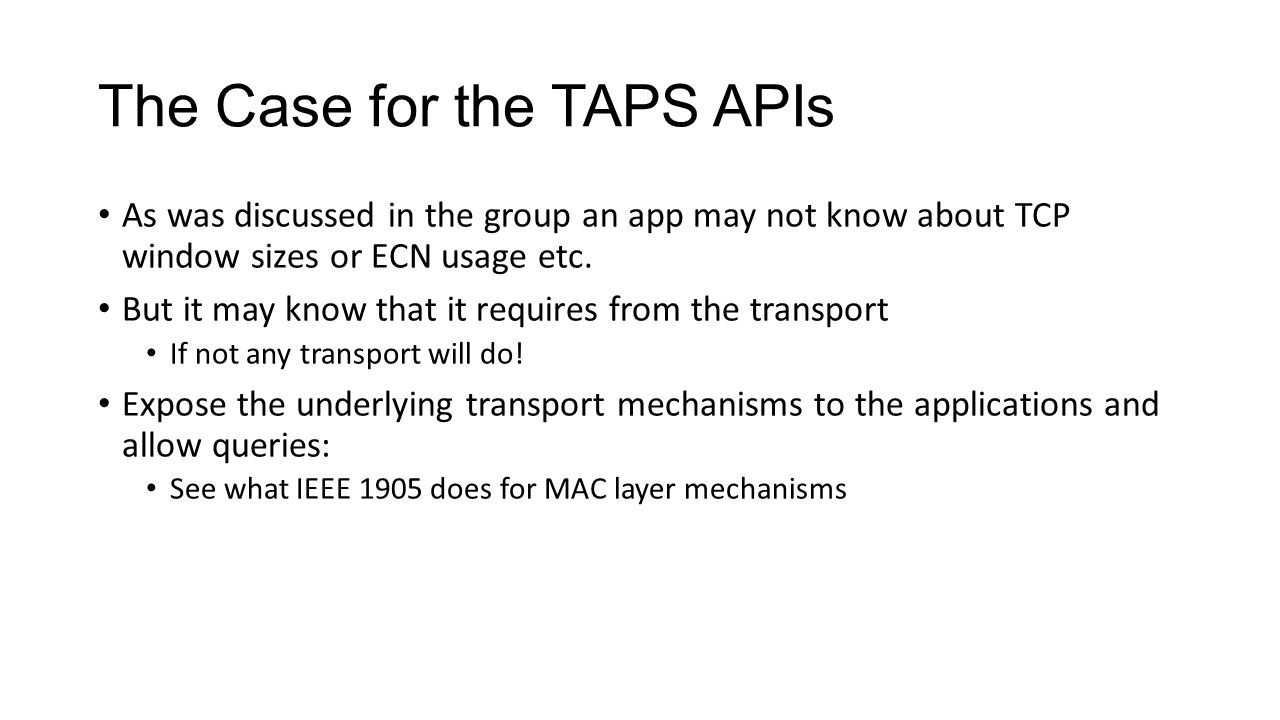 The Case for the TAPS APIs As was discussed in the group an app may not know about TCP window sizes or ECN usage etc.