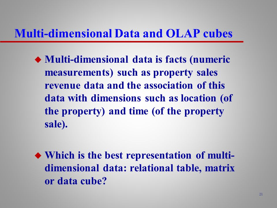 21 Multi-dimensional Data and OLAP cubes u Multi-dimensional data is facts (numeric measurements) such as property sales revenue data and the association of this data with dimensions such as location (of the property) and time (of the property sale).