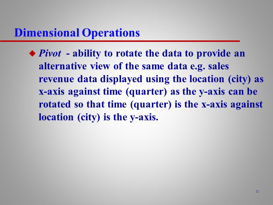 32 Dimensional Operations u Pivot - ability to rotate the data to provide an alternative view of the same data e.g.