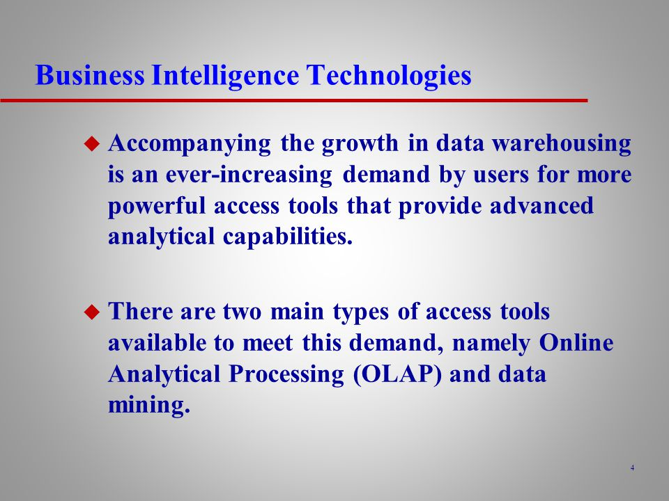4 Business Intelligence Technologies u Accompanying the growth in data warehousing is an ever-increasing demand by users for more powerful access tools that provide advanced analytical capabilities.