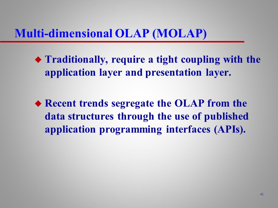 41 Multi-dimensional OLAP (MOLAP) u Traditionally, require a tight coupling with the application layer and presentation layer.