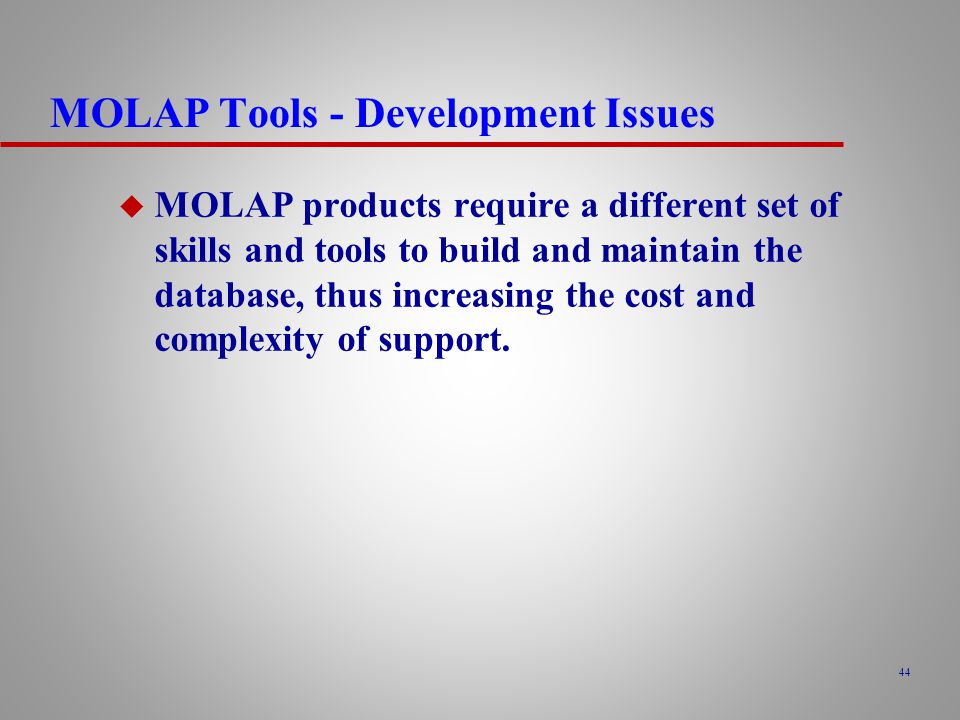 44 MOLAP Tools - Development Issues u MOLAP products require a different set of skills and tools to build and maintain the database, thus increasing the cost and complexity of support.