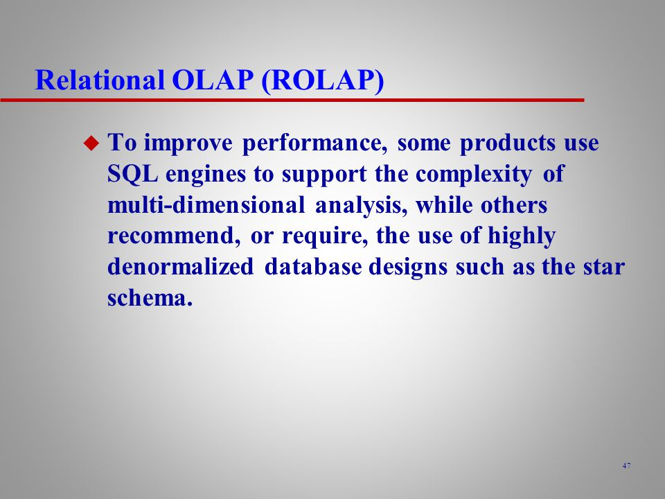 47 Relational OLAP (ROLAP) u To improve performance, some products use SQL engines to support the complexity of multi-dimensional analysis, while others recommend, or require, the use of highly denormalized database designs such as the star schema.