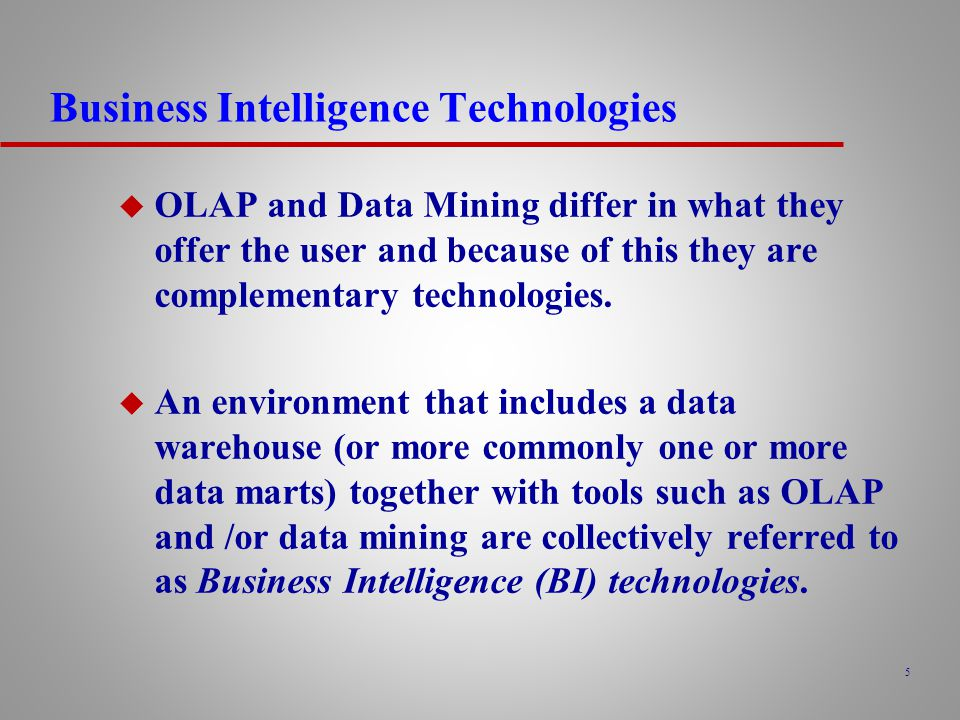 5 Business Intelligence Technologies u OLAP and Data Mining differ in what they offer the user and because of this they are complementary technologies.