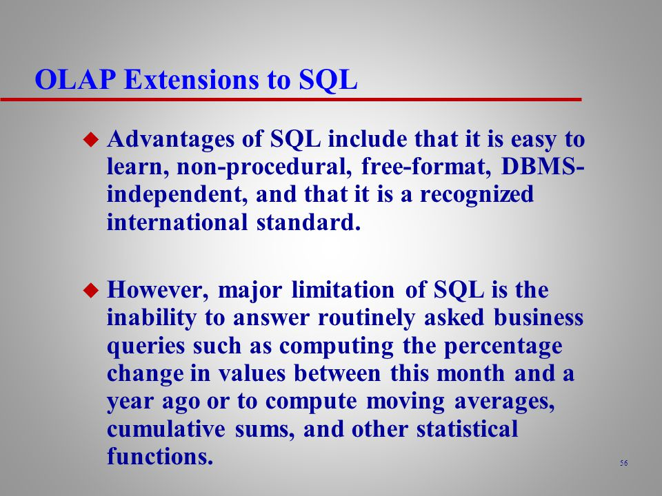 56 OLAP Extensions to SQL u Advantages of SQL include that it is easy to learn, non-procedural, free-format, DBMS- independent, and that it is a recognized international standard.