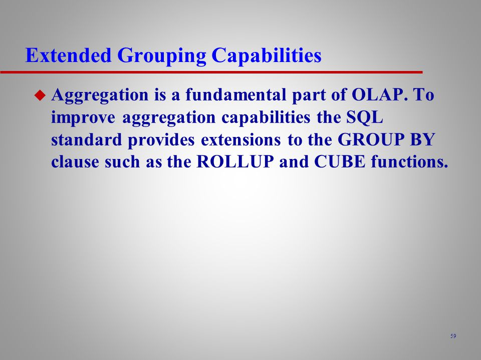 59 Extended Grouping Capabilities u Aggregation is a fundamental part of OLAP.