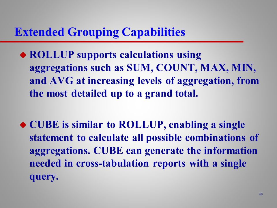 60 Extended Grouping Capabilities u ROLLUP supports calculations using aggregations such as SUM, COUNT, MAX, MIN, and AVG at increasing levels of aggregation, from the most detailed up to a grand total.