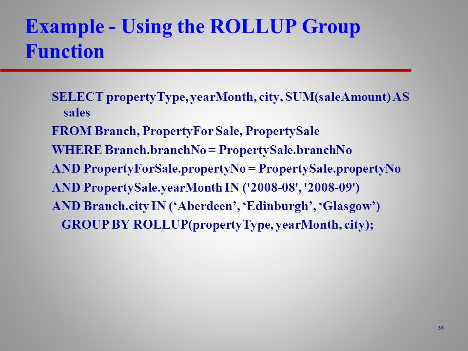 66 Example - Using the ROLLUP Group Function SELECT propertyType, yearMonth, city, SUM(saleAmount) AS sales FROM Branch, PropertyFor Sale, PropertySale WHERE Branch.branchNo = PropertySale.branchNo AND PropertyForSale.propertyNo = PropertySale.propertyNo AND PropertySale.yearMonth IN ( 2008-08 , 2008-09 ) AND Branch.city IN ('Aberdeen', 'Edinburgh', 'Glasgow') GROUP BY ROLLUP(propertyType, yearMonth, city);