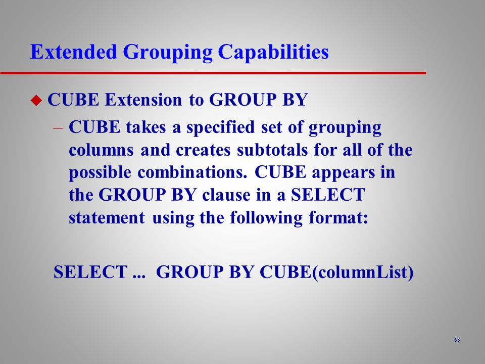 68 Extended Grouping Capabilities u CUBE Extension to GROUP BY –CUBE takes a specified set of grouping columns and creates subtotals for all of the possible combinations.