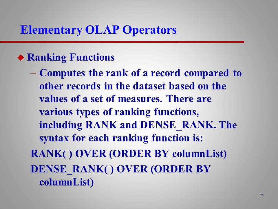 75 Elementary OLAP Operators u Ranking Functions –Computes the rank of a record compared to other records in the dataset based on the values of a set of measures.
