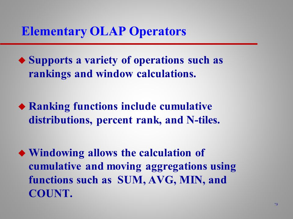 79 Elementary OLAP Operators u Supports a variety of operations such as rankings and window calculations.
