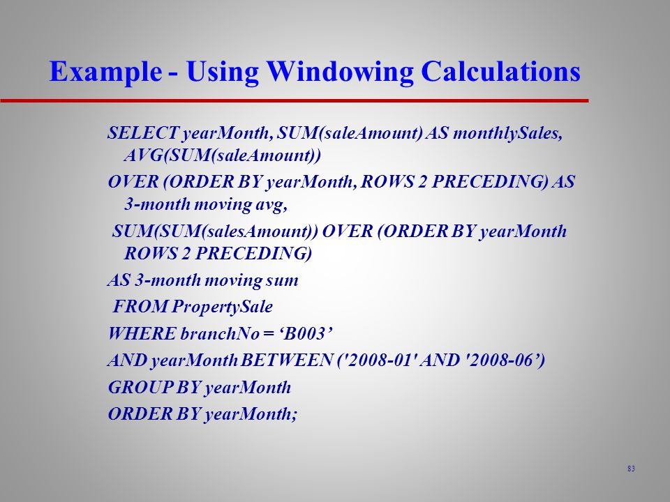 83 Example - Using Windowing Calculations SELECT yearMonth, SUM(saleAmount) AS monthlySales, AVG(SUM(saleAmount)) OVER (ORDER BY yearMonth, ROWS 2 PRECEDING) AS 3-month moving avg, SUM(SUM(salesAmount)) OVER (ORDER BY yearMonth ROWS 2 PRECEDING) AS 3-month moving sum FROM PropertySale WHERE branchNo = 'B003' AND yearMonth BETWEEN ( 2008-01 AND 2008-06') GROUP BY yearMonth ORDER BY yearMonth;