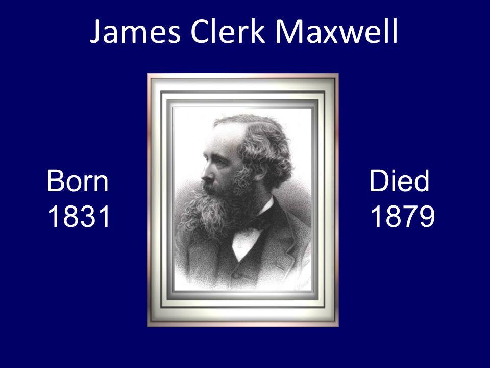 James Clerk Maxwell Born 1831 Died 1879