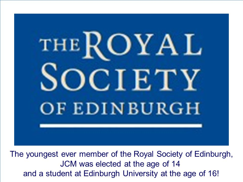 The youngest ever member of the Royal Society of Edinburgh, JCM was elected at the age of 14 and a student at Edinburgh University at the age of 16!
