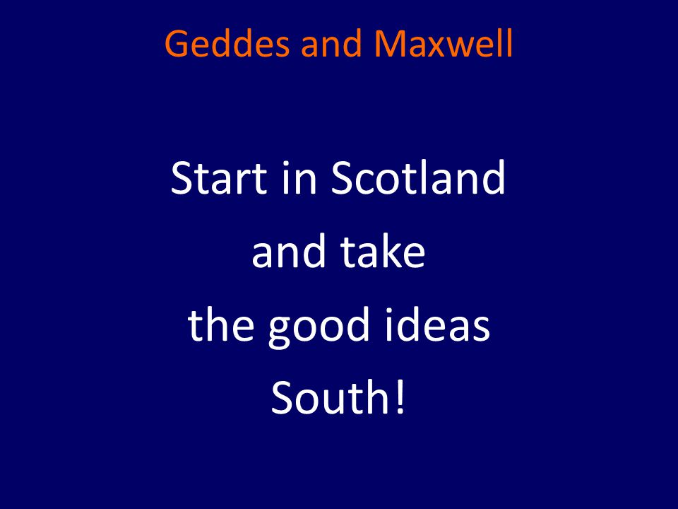 Geddes and Maxwell Start in Scotland and take the good ideas South!