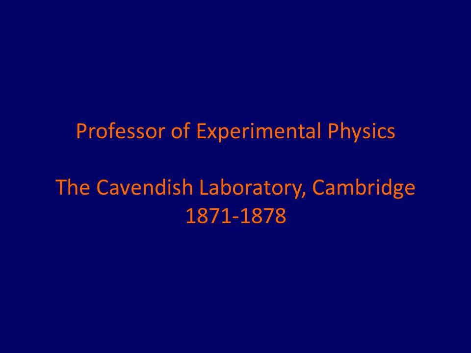 Professor of Experimental Physics The Cavendish Laboratory, Cambridge 1871-1878