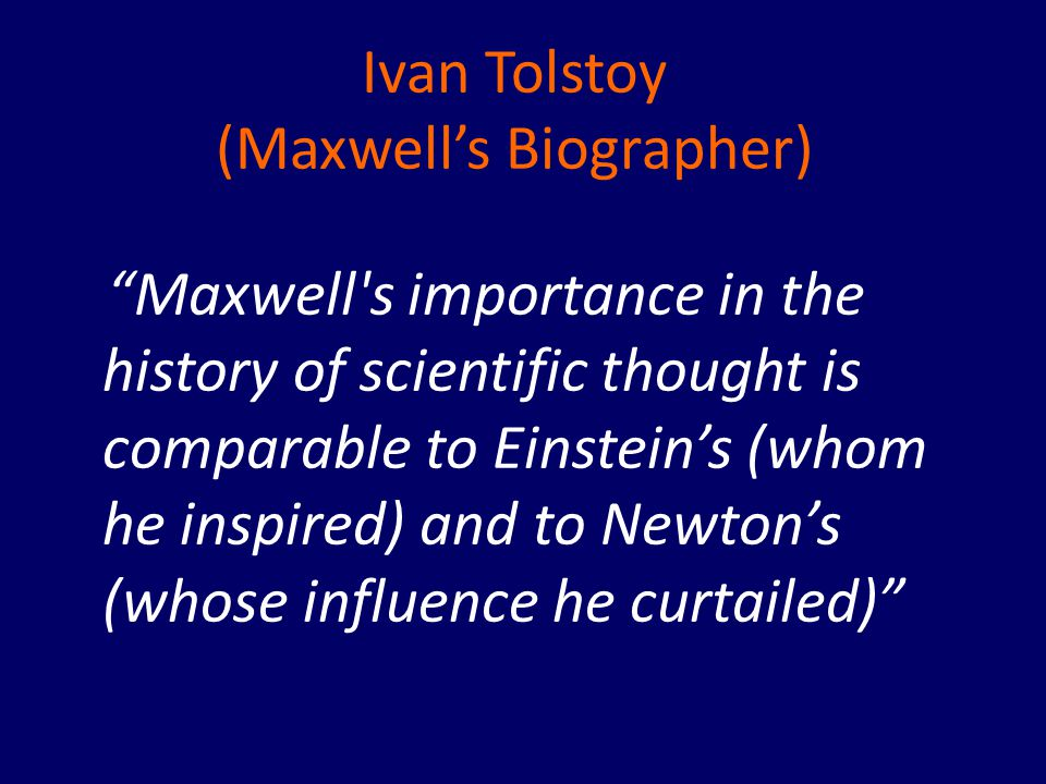 Ivan Tolstoy (Maxwell's Biographer) Maxwell s importance in the history of scientific thought is comparable to Einstein's (whom he inspired) and to Newton's (whose influence he curtailed)