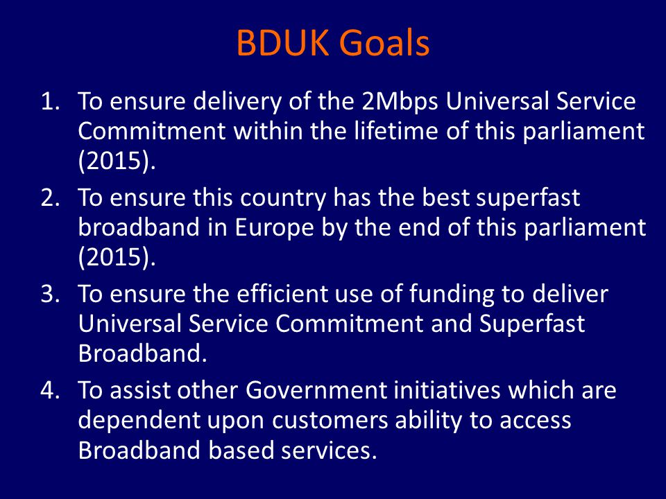 BDUK Goals 1.To ensure delivery of the 2Mbps Universal Service Commitment within the lifetime of this parliament (2015).