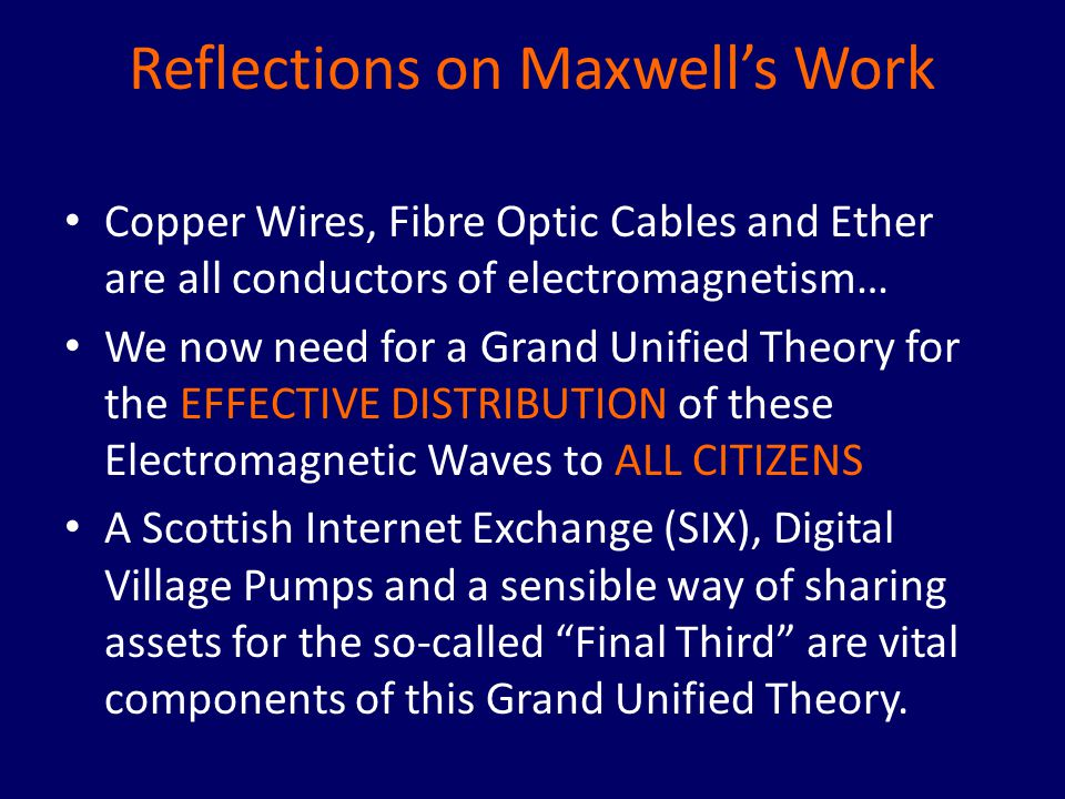 Reflections on Maxwell's Work Copper Wires, Fibre Optic Cables and Ether are all conductors of electromagnetism… We now need for a Grand Unified Theory for the EFFECTIVE DISTRIBUTION of these Electromagnetic Waves to ALL CITIZENS A Scottish Internet Exchange (SIX), Digital Village Pumps and a sensible way of sharing assets for the so-called Final Third are vital components of this Grand Unified Theory.