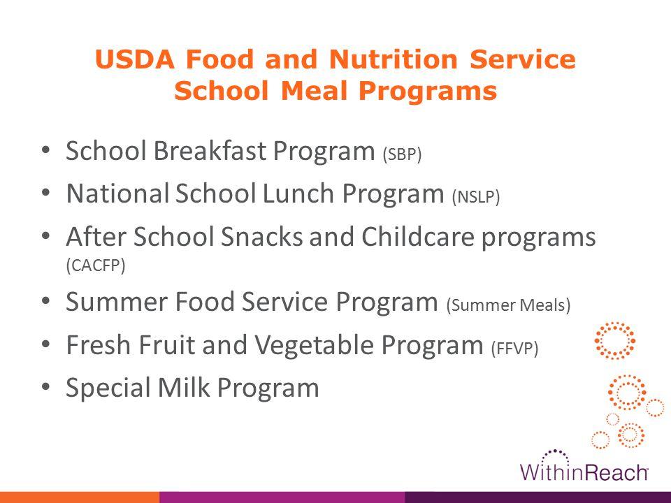 USDA Food and Nutrition Service School Meal Programs School Breakfast Program (SBP) National School Lunch Program (NSLP) After School Snacks and Childcare programs (CACFP) Summer Food Service Program (Summer Meals) Fresh Fruit and Vegetable Program (FFVP) Special Milk Program