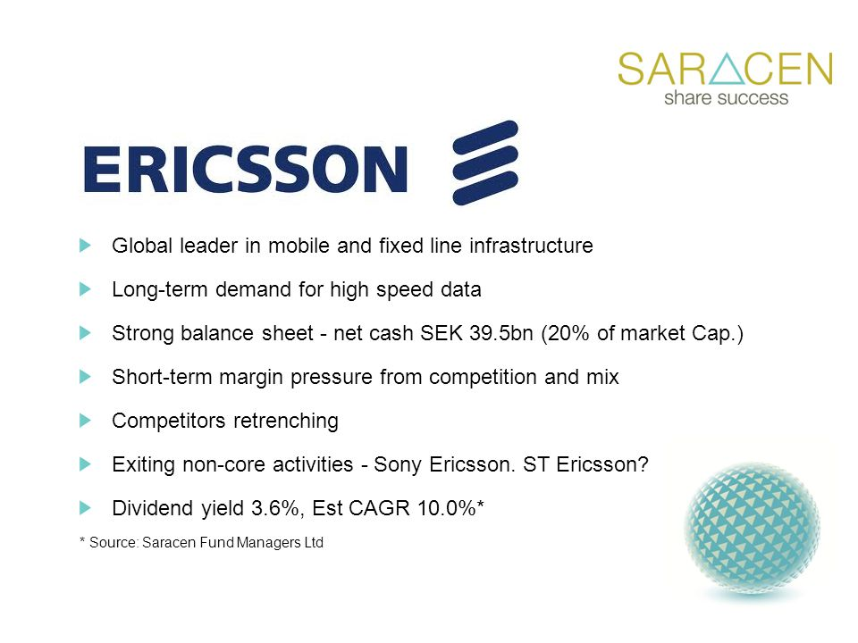 Global leader in mobile and fixed line infrastructure Long-term demand for high speed data Strong balance sheet - net cash SEK 39.5bn (20% of market Cap.) Short-term margin pressure from competition and mix Competitors retrenching Exiting non-core activities - Sony Ericsson.