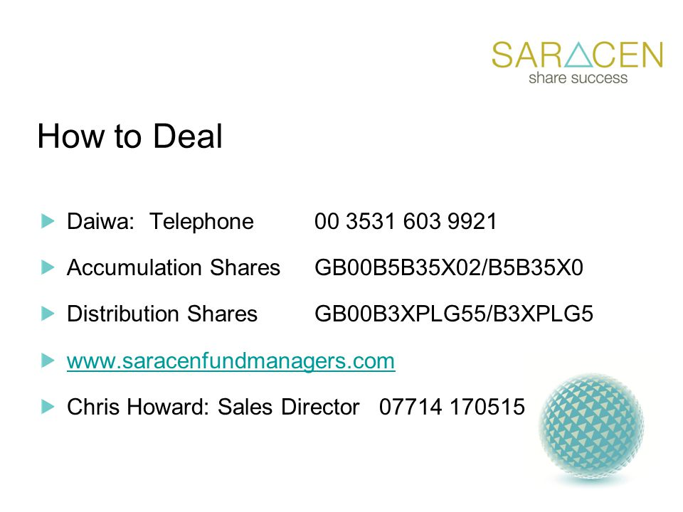 How to Deal Daiwa: Telephone00 3531 603 9921 Accumulation SharesGB00B5B35X02/B5B35X0 Distribution SharesGB00B3XPLG55/B3XPLG5 www.saracenfundmanagers.com Chris Howard: Sales Director 07714 170515