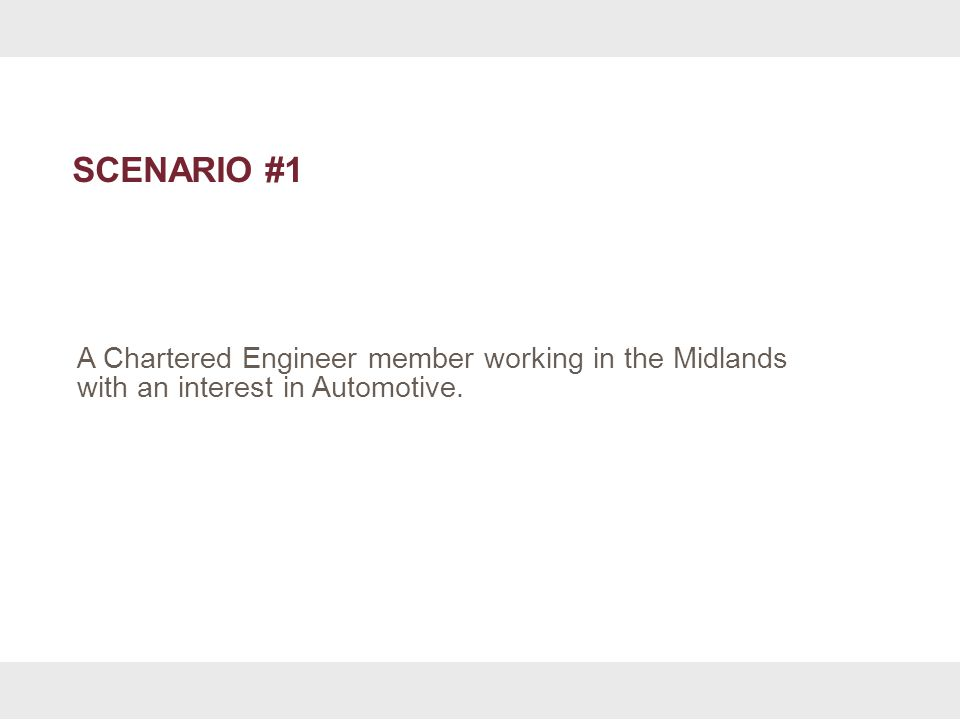 SCENARIO #1 A Chartered Engineer member working in the Midlands with an interest in Automotive.