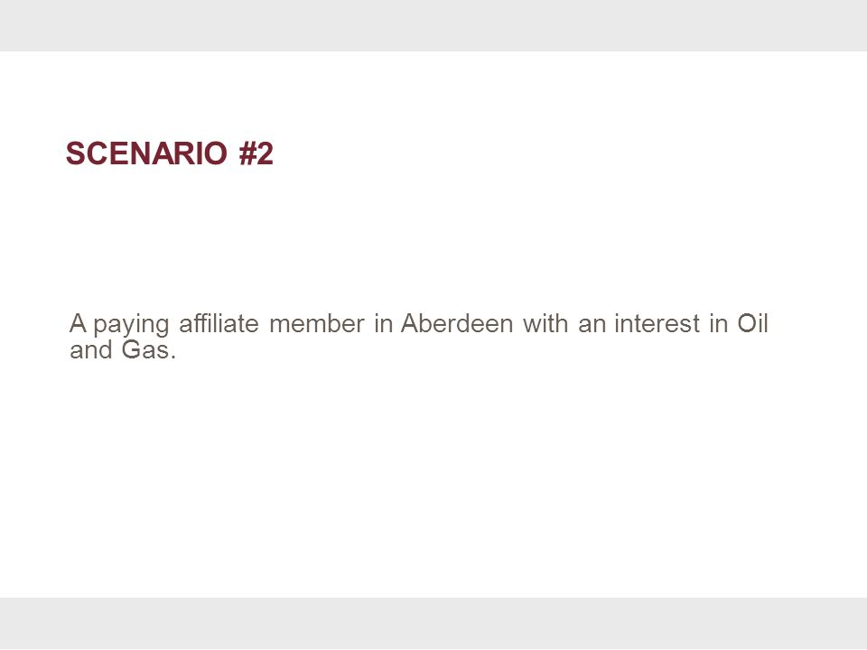 SCENARIO #2 A paying affiliate member in Aberdeen with an interest in Oil and Gas.