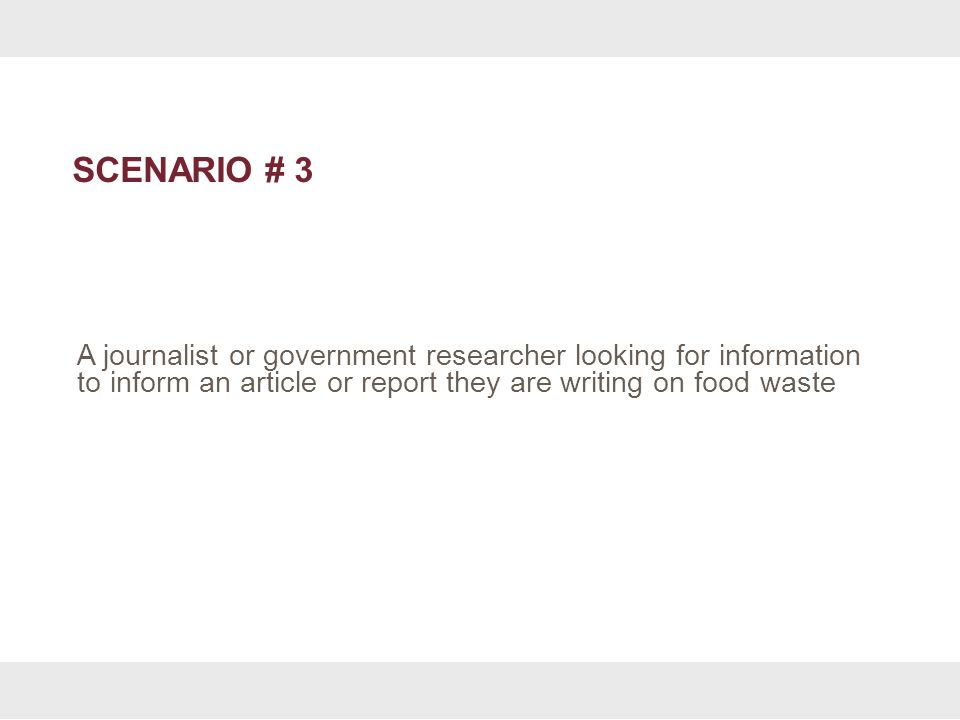 SCENARIO # 3 A journalist or government researcher looking for information to inform an article or report they are writing on food waste