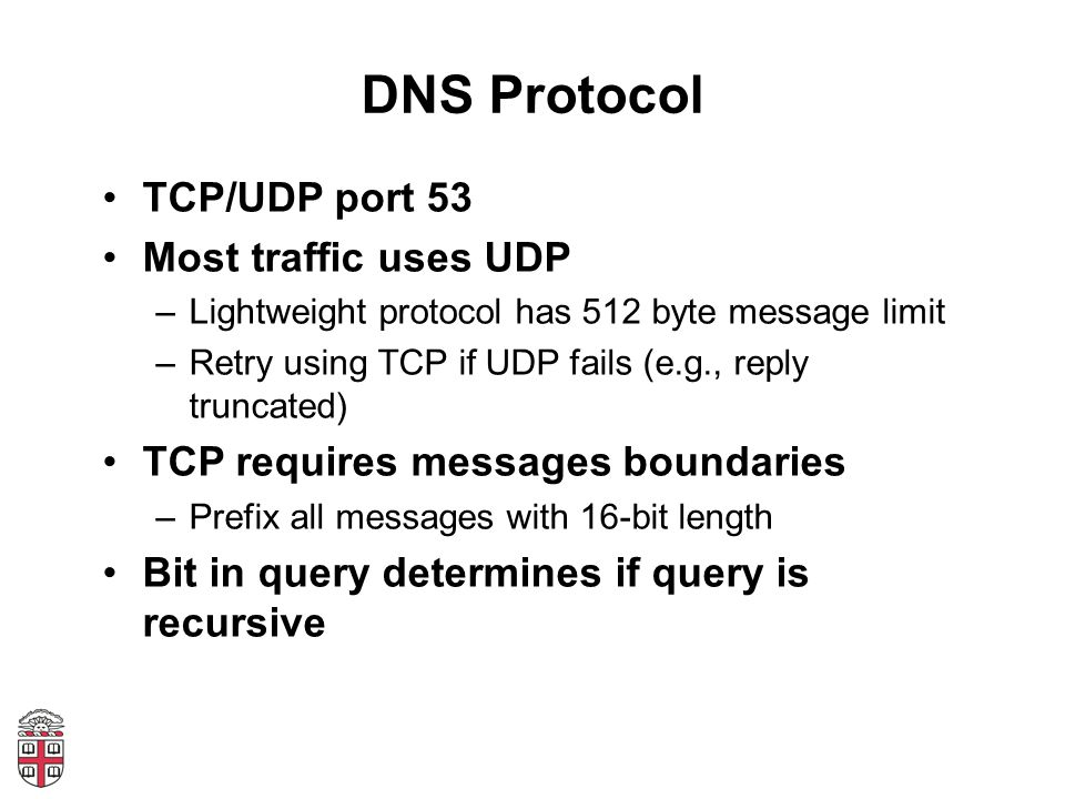 DNS Protocol TCP/UDP port 53 Most traffic uses UDP –Lightweight protocol has 512 byte message limit –Retry using TCP if UDP fails (e.g., reply truncated) TCP requires messages boundaries –Prefix all messages with 16-bit length Bit in query determines if query is recursive