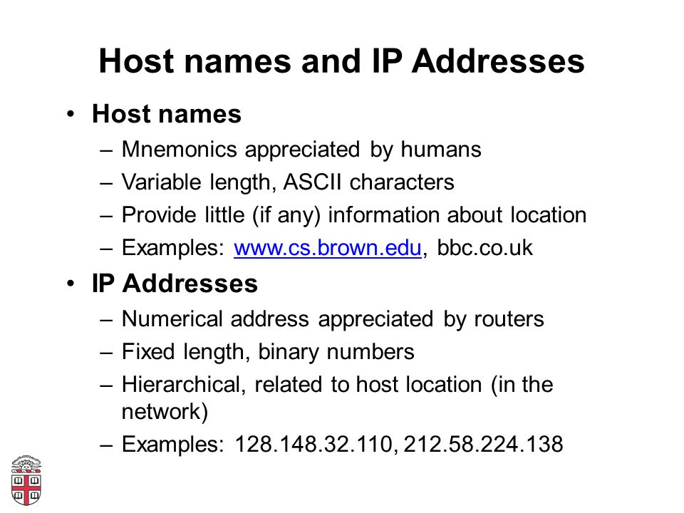 Host names and IP Addresses Host names –Mnemonics appreciated by humans –Variable length, ASCII characters –Provide little (if any) information about location –Examples: www.cs.brown.edu, bbc.co.ukwww.cs.brown.edu IP Addresses –Numerical address appreciated by routers –Fixed length, binary numbers –Hierarchical, related to host location (in the network) –Examples: 128.148.32.110, 212.58.224.138