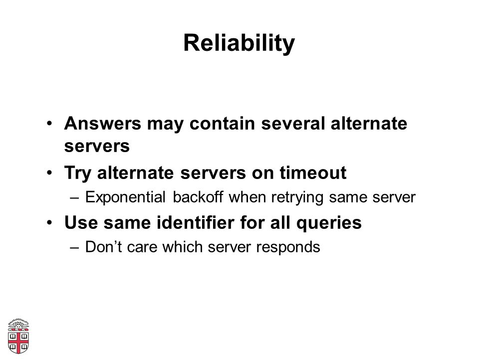 Reliability Answers may contain several alternate servers Try alternate servers on timeout –Exponential backoff when retrying same server Use same identifier for all queries –Don't care which server responds