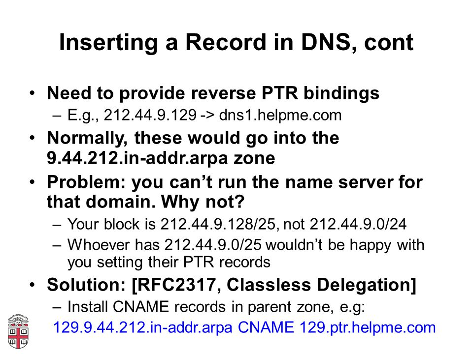 Inserting a Record in DNS, cont Need to provide reverse PTR bindings –E.g., 212.44.9.129 -> dns1.helpme.com Normally, these would go into the 9.44.212.in-addr.arpa zone Problem: you can't run the name server for that domain.