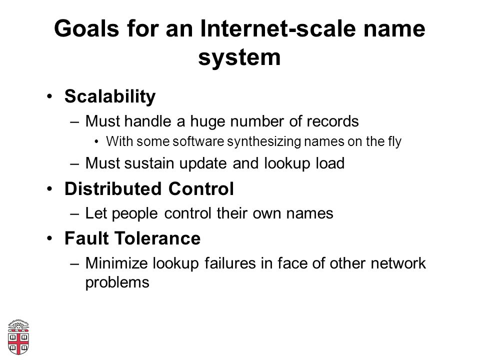 Goals for an Internet-scale name system Scalability –Must handle a huge number of records With some software synthesizing names on the fly –Must sustain update and lookup load Distributed Control –Let people control their own names Fault Tolerance –Minimize lookup failures in face of other network problems