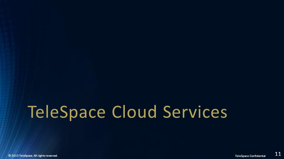 TeleSpace Confidential © 2013 TeleSpace. All rights reserved. 11 TeleSpace Cloud Services