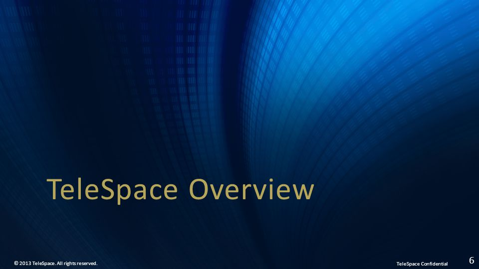 TeleSpace Confidential © 2013 TeleSpace. All rights reserved. 6 TeleSpace Overview