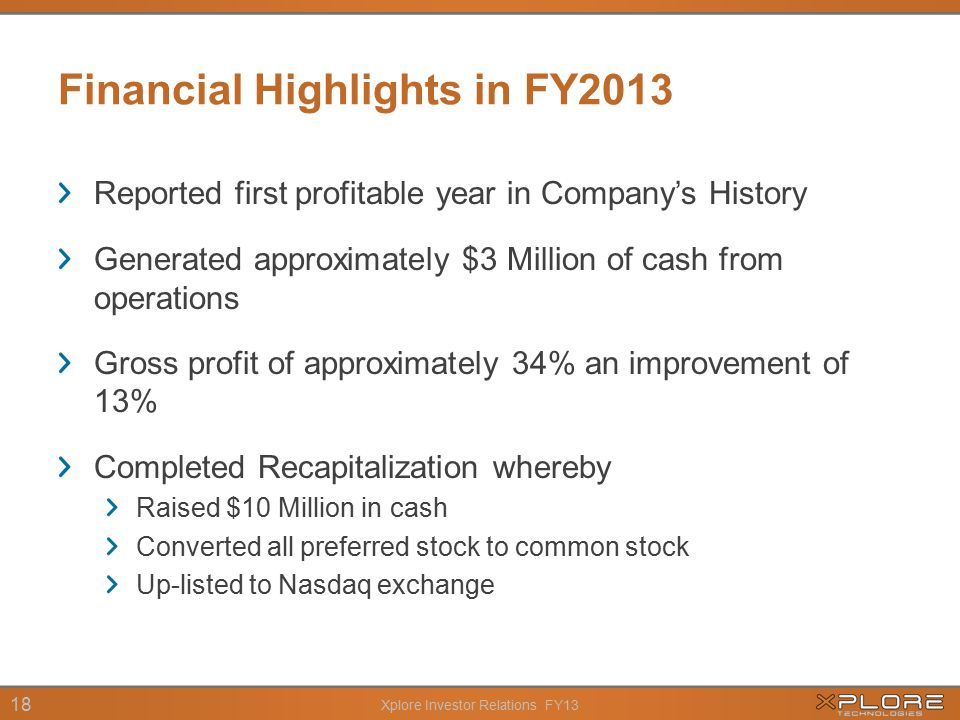 Xplore Investor Relations FY13 18 Financial Highlights in FY2013 Reported first profitable year in Company's History Generated approximately $3 Million of cash from operations Gross profit of approximately 34% an improvement of 13% Completed Recapitalization whereby Raised $10 Million in cash Converted all preferred stock to common stock Up-listed to Nasdaq exchange