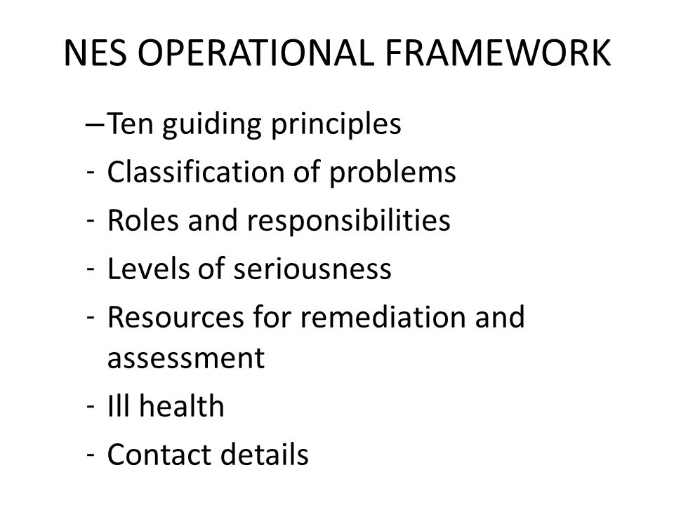 NES OPERATIONAL FRAMEWORK – Ten guiding principles - Classification of problems - Roles and responsibilities - Levels of seriousness - Resources for remediation and assessment - Ill health - Contact details