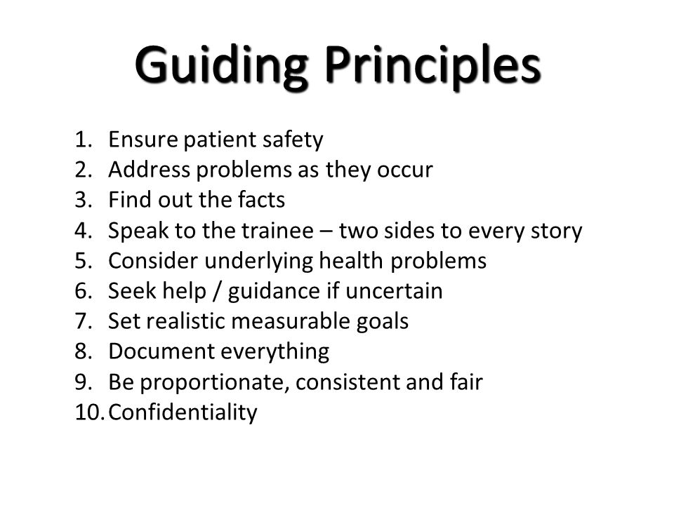 Guiding Principles 1.Ensure patient safety 2.Address problems as they occur 3.Find out the facts 4.Speak to the trainee – two sides to every story 5.Consider underlying health problems 6.Seek help / guidance if uncertain 7.Set realistic measurable goals 8.Document everything 9.Be proportionate, consistent and fair 10.Confidentiality