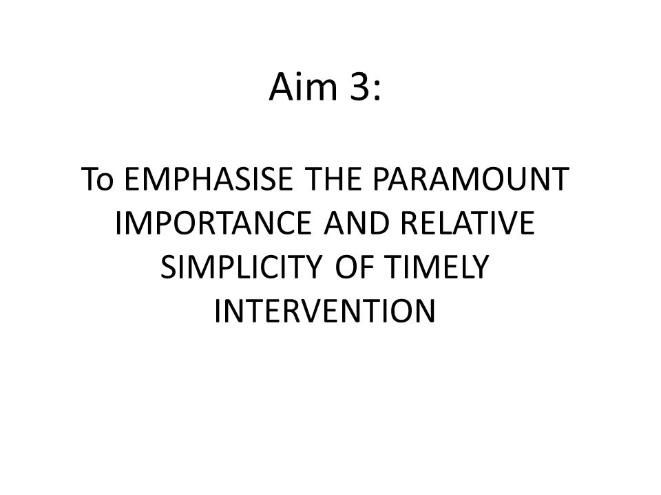 Aim 3: To EMPHASISE THE PARAMOUNT IMPORTANCE AND RELATIVE SIMPLICITY OF TIMELY INTERVENTION