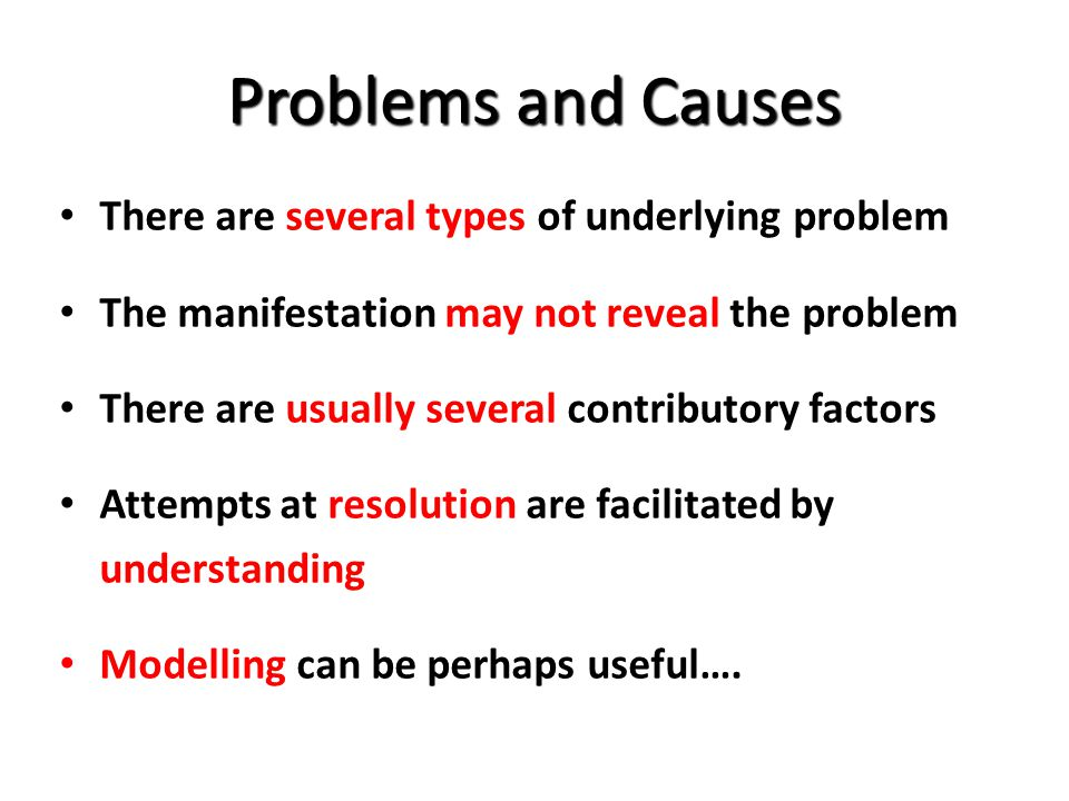 Problems and Causes There are several types of underlying problem The manifestation may not reveal the problem There are usually several contributory factors Attempts at resolution are facilitated by understanding Modelling can be perhaps useful….