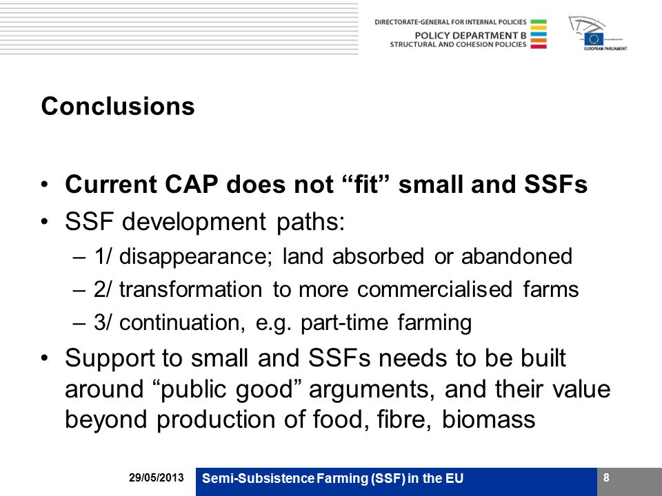 Conclusions Current CAP does not fit small and SSFs SSF development paths: –1/ disappearance; land absorbed or abandoned –2/ transformation to more commercialised farms –3/ continuation, e.g.