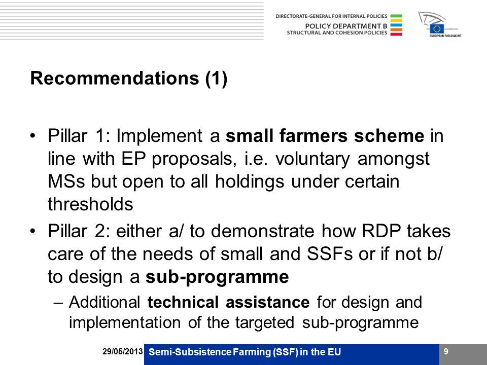 Recommendations (2) ENRD - to build capacity among stakeholders representing small and SSFs by: –promoting a continuing theme on small farms within its portfolio of working groups and conferences –further research on RD needs and development options for small and SSFs as part of the above FADN should be extended (in a modified and simplified form) to capture the wellbeing of small and SSFs and the impact of CAP measures Semi-Subsistence Farming (SSF) in the EU 1029/05/2013