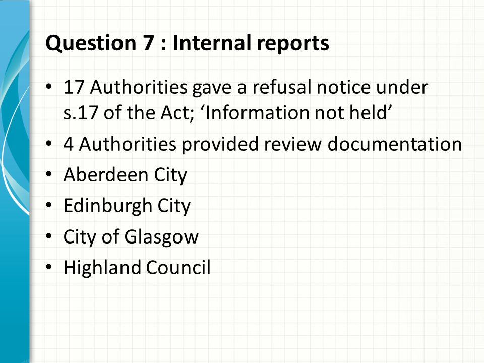 Question 7 : Internal reports 17 Authorities gave a refusal notice under s.17 of the Act; 'Information not held' 4 Authorities provided review documentation Aberdeen City Edinburgh City City of Glasgow Highland Council