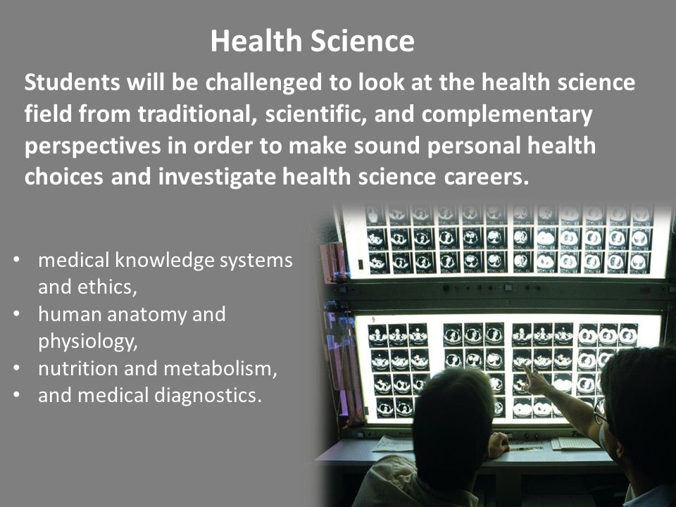 Health Science Students will be challenged to look at the health science field from traditional, scientific, and complementary perspectives in order to make sound personal health choices and investigate health science careers.