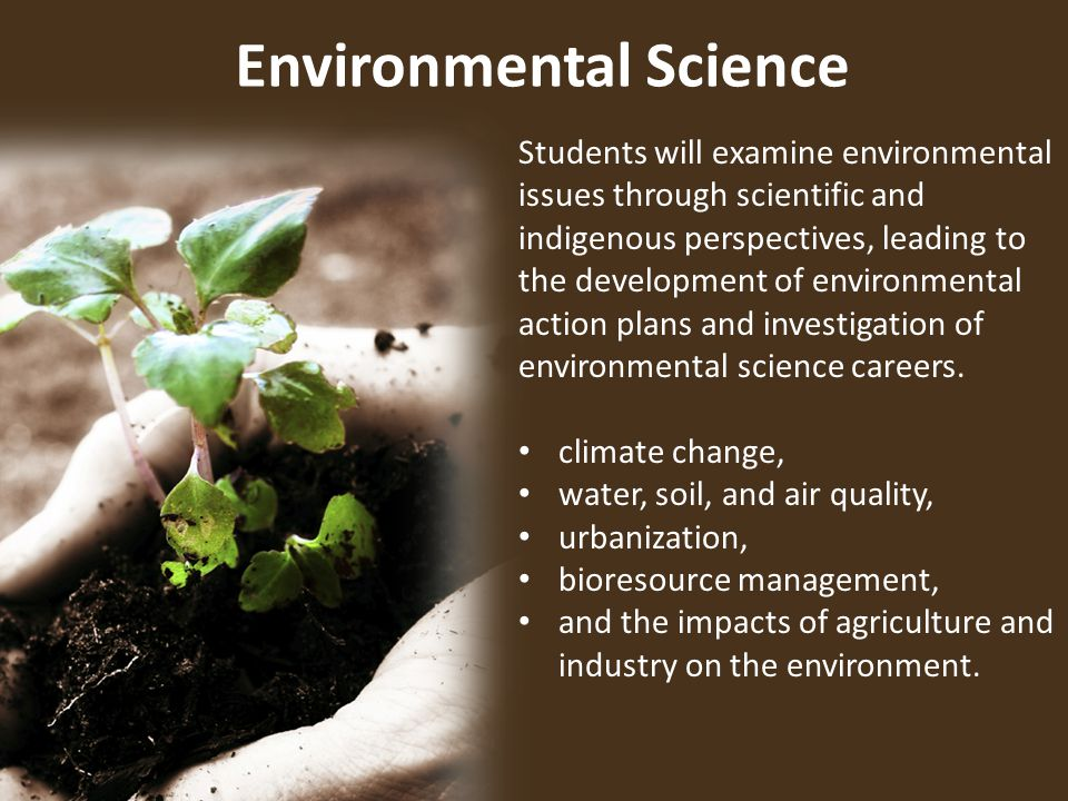 Environmental Science 1 Sentence Students will examine environmental issues through scientific and indigenous perspectives, leading to the development of environmental action plans and investigation of environmental science careers.