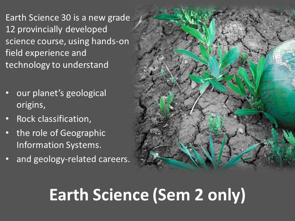 Earth Science (Sem 2 only) Earth Science 30 is a new grade 12 provincially developed science course, using hands-on field experience and technology to understand our planet's geological origins, Rock classification, the role of Geographic Information Systems.