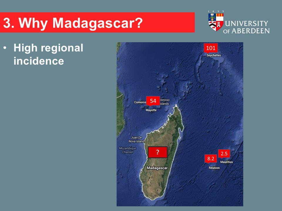 3. Why Madagascar? High regional incidence ?