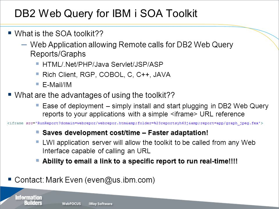 DB2 Web Query for IBM i SOA Toolkit  What is the SOA toolkit?? – Web Application allowing Remote calls for DB2 Web Query Reports/Graphs  HTML/.Net/P