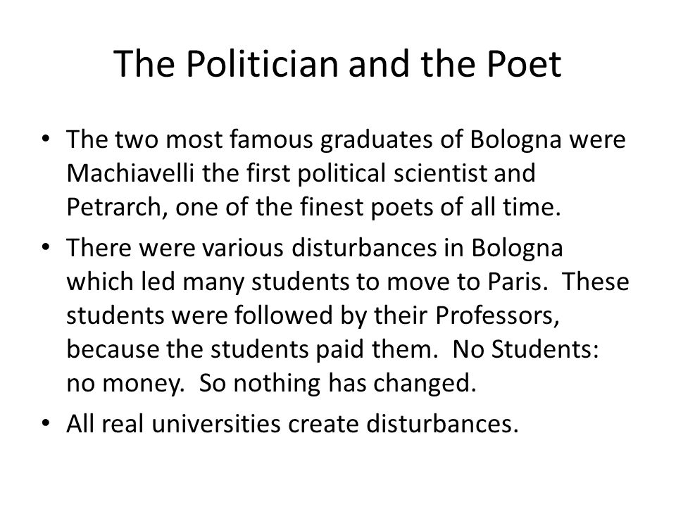 The Politician and the Poet The two most famous graduates of Bologna were Machiavelli the first political scientist and Petrarch, one of the finest poets of all time.